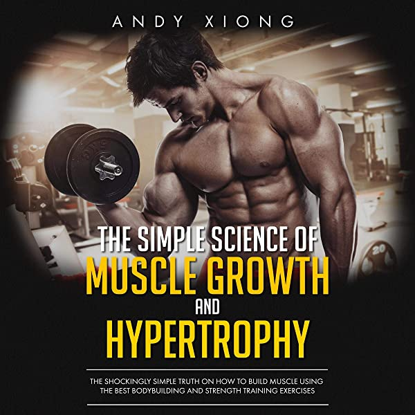 Amazon Com The Simple Science Of Muscle Growth And Hypertrophy The Shockingly Simple Truth On How To Build Muscle Using The Best Bodybuilding And Strength Training Exercises Audible Audio Edition Andy Xiong Benjamin