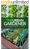 The Urban Gardener - Indoor And Outdoor Gardening, Growing Vegetables, Herb Planting, Starting From Seed, Watering, Cacti Growing, Tips And A Bonus Flower Gardening (English Edition)