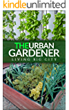 The Urban Gardener - Indoor And Outdoor Gardening, Growing Vegetables, Herb Planting, Starting From Seed, Watering, Cacti Growing, Tips And A Bonus Flower Gardening