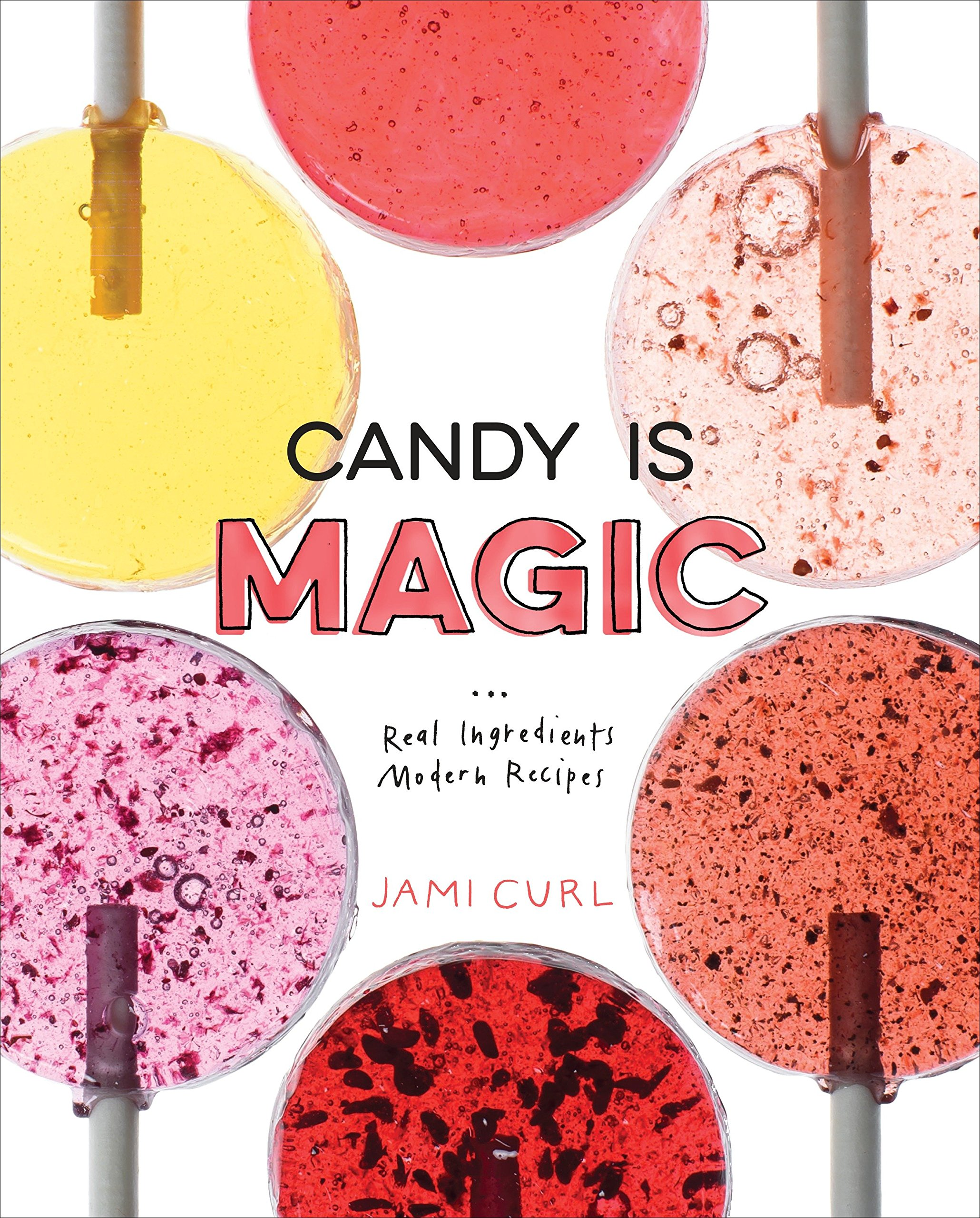 Candy Is Magic Real Ingredients, Modern Recipes Jami Curl 9780399578397