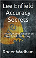 Lee Enfield Accuracy Secrets: The 2012 Complete