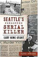 Seattle's Forgotten Serial Killer: Gary Gene Grant (True Crime) Kindle Edition