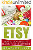 Etsy: How To Drive Massive Traffic To Your Etsy Shop (Etsy Marketing, Etsy Business for Beginners, Etsy Selling)