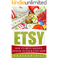 Etsy: How To Drive Massive Traffic To Your Etsy Shop (Etsy Marketing, Etsy Business for Beginners, Etsy Selling) (English Edition)