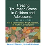 Treating Traumatic Stress in Children and Adolescents, Second Edition: How to Foster Resilience through Attachment, Self-Regu