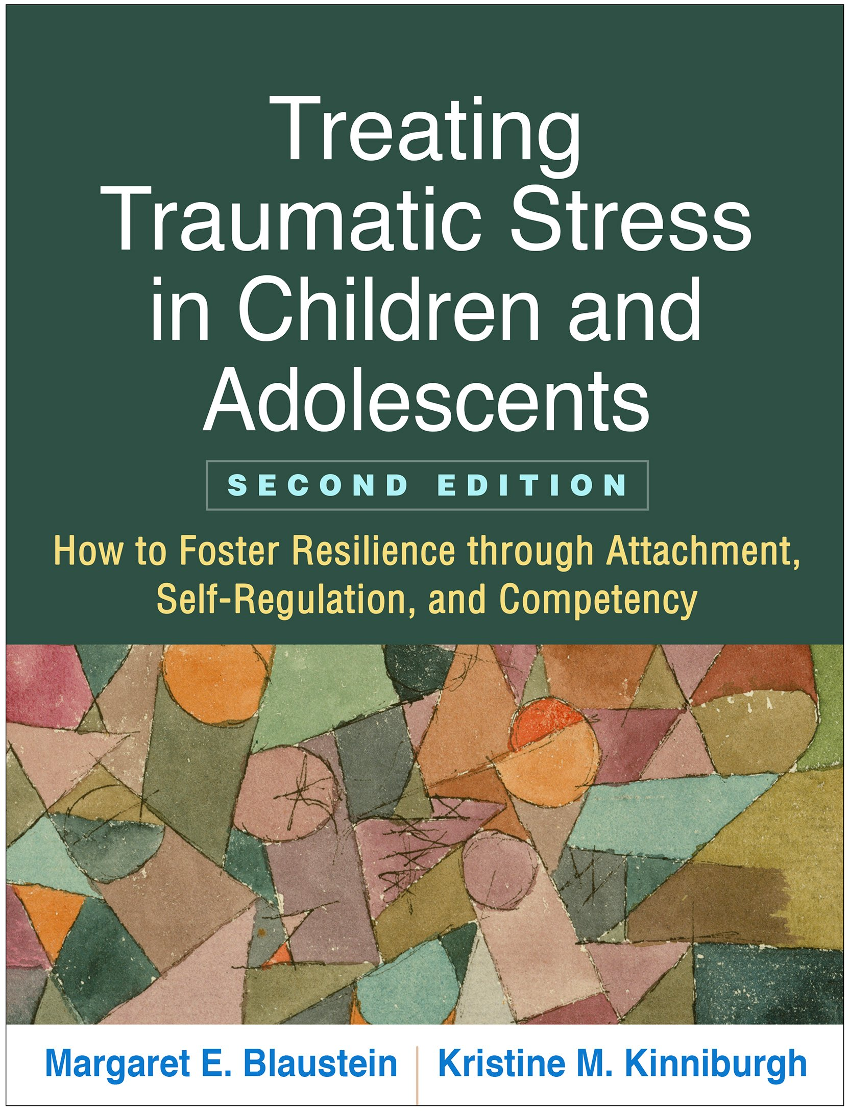 Treating Traumatic Stress in Children and Adolescents, Second Edition: How to Foster Resilience through Attachment, Self-Regulation, and Competency by The Guilford Press