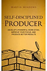 Self-Disciplined Producer: Develop a Powerful Work Ethic, Improve Your Focus, and Produce Better Results Kindle Edition