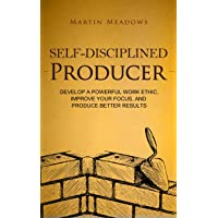 Self-Disciplined Producer: Develop a Powerful Work Ethic, Improve Your Focus, and...
