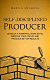 Self-Disciplined Producer: Develop a Powerful Work Ethic, Improve Your Focus, and Produce Better Results (English Edition)