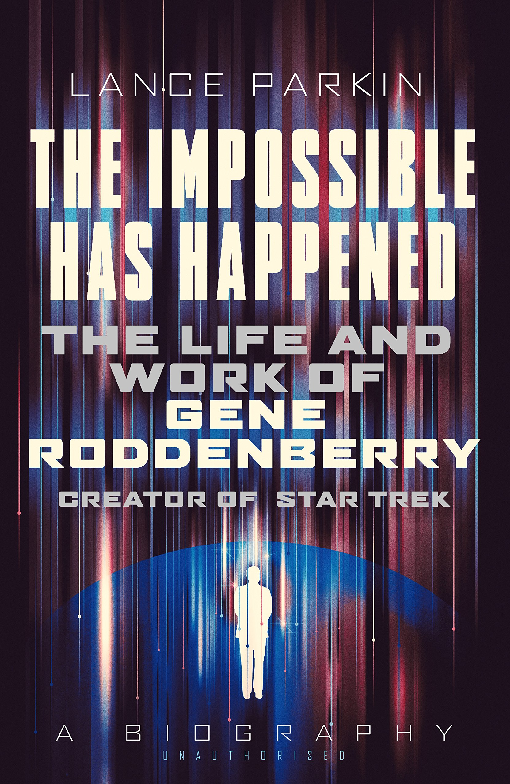 The Impossible Has Happened: The Life and Work of Gene Roddenberry Creator of Star Trek