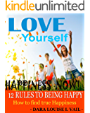 HAPPINESS NOW - 12 RULES TO BEING HAPPY: How to find true Happiness