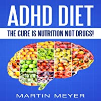 ADHD Diet: The Cure Is Nutrition Not Drugs: Solution Without Drugs or Medication