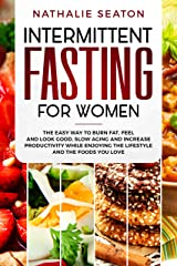 Intermittent Fasting for Women: The Easy Way to Burn Fat, Feel and Look Good, Slow Ageing and Increase Productivity while Enjoying the Lifestyle and the Foods You Love Kindle Edition