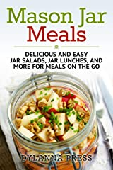 Mason Jar Meals: Delicious and Easy Jar Salads, Jar Lunches, and More for Meals on the Go Kindle Edition