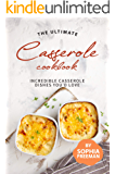 The Ultimate Casserole Cookbook: Incredible Casserole Dishes You'd Love