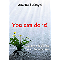You can do it!: Guide to fullfilling your dreams now
