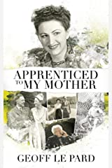 Apprenticed To My Mother: A Memoir Of Barbara Le Pard 2005 to 2010 Kindle Edition