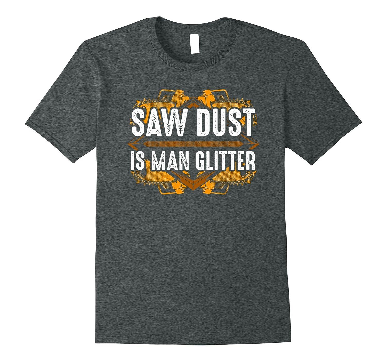 Sawdust is Man Glitter Woodworking T Shirt-TJ