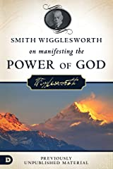 Smith Wigglesworth on Manifesting the Power of God: Walking in God's Anointing Every Day of the Year Kindle Edition