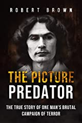 The Picture Predator: The True Story of One Mans Brutal Campaign of Terror Kindle Edition