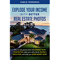 Explode Your Income with Better Real Estate Photos: How to take photos that will connect with your buyer, make your… book cover