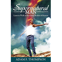 The Supernatural Man: Learn to Walk in Revelatory Realms of Heaven