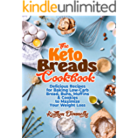 The Keto Breads Cookbook: Delicious Recipes for Baking Low-Carb Bread, Buns, Muffins & Cookies to Maximize Your Weight…