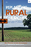 Replanting Rural Churches: God's Plan and Call for the Middle of Nowhere (Replant Series Book 9)