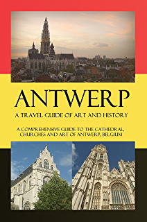 Antwerp - A Travel Guide of Art and History: A comprehensive guide to the cathedral