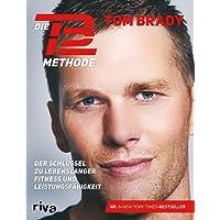 Die TB12-Methode: Der Schlüssel zu lebenslanger Fitness und Leistungsfähigkeit. Mit vielen Übungen für Kraft, Mobilität und Flexibilität, Ernährungsprogramm, Rezepten und persönlichen Anekdoten
