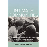 Intimate Communities: Wartime Healthcare and the Birth of Modern China, 1937-1945 (English Edition)