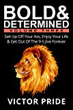 Bold & Determined - Volume Three: Get Up Off Your Ass, Enjoy Your Life, And Get Out Of The 9-5 Jive Forever