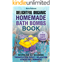 Delightful Organic Homemade Bath Bombs Book.: Recipes For All Occasions: Therapeutic Effects, Relaxation, Stress Relief, and Romance.