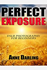 Perfect Exposure: DSLR Photography for Beginners Kindle Edition