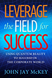 Leverage the Field for Success: Using Quantum Reality to Succeed in the Corporate World