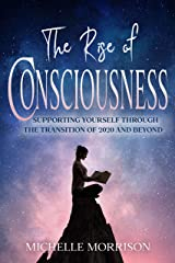 The Rise of Consciousness: Supporting Yourself Through the Transition of 2020 and Beyond Kindle Edition