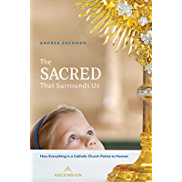 The Sacred That Surrounds Us: How Everything in a Catholic Church Points to Heaven