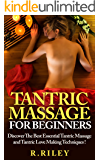 Tantric Massage For Beginners, Discover The Best Essential Tantric Massage And Tantric Love Making Techniques ! (English Edition)