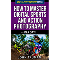 How To Master Digital Sports and Action Photography… In A Day! (Digital Photography Series Book 4)