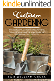 Container Gardening: A Beginner's Guide to Growing Plants Without a Backyard Using Containers, Companion Planting and Vertical Gardening. The Ultimate Guide on Vegetables and Fruits Cultivation