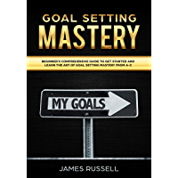 Goal Setting Mastery: Comprehensive Beginners Guide to get started and learn the Art of Goal Setting Mastery from A-Z (English Edition)