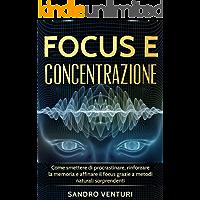 Focus e concentrazione: Come smettere di procrastinare, rinforzare la memoria e affinare il focus grazie a metodi naturali sorprendenti
