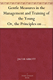Gentle Measures in the Management and Training of the Young Or, the Principles on Which a Firm Parental Authority May Be Established and Maintained, Without ... of the Juvenile Mind (English Edition)