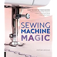 Sewing Machine Magic: Make the Most of Your Machine--Demystify Presser Feet and Other Accessories * Tips and Tricks for…