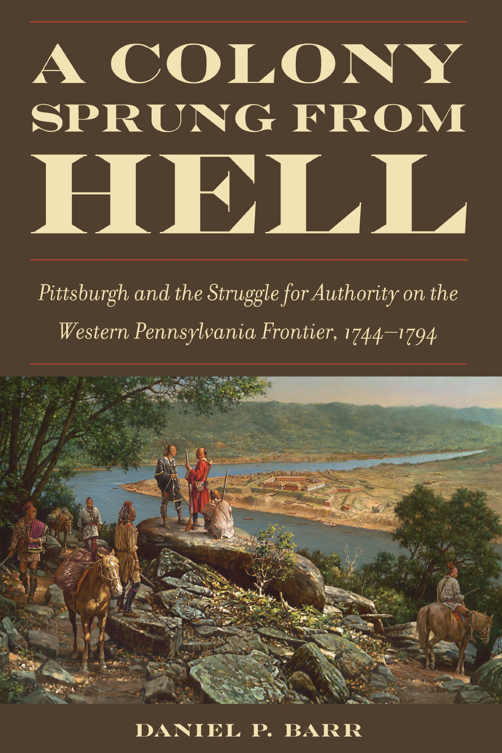 Download A Colony Sprung from Hell: Pittsburgh and the Struggle for Authority on the Western Pennsylvania Frontier, 1744-1794 pdf