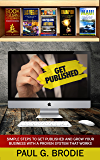 Get Published: Simple Steps to Get Published and Grow Your Business with a Proven System That Works (Get Published System Series Book 4)
