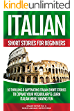 Italian Short Stories For Beginners: 10 Thrilling & Captivating Italian Stories To Expand Your Vocabulary & Learn Italian While Having Fun