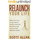 Relaunch Your Life: Break the Cycle of Self-Defeat, Destroy Negative Emotions, and Reclaim Your Personal Power (Scott Allan: