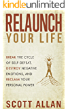 Relaunch Your Life: Break the Cycle of Self-Defeat, Destroy Negative Emotions, and Reclaim Your Personal Power (Break Your Fear Series Book 2)
