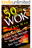 Wok This Way - 50 Asian Style Recipes - Wok Recipes - Stir Fry Recipes -